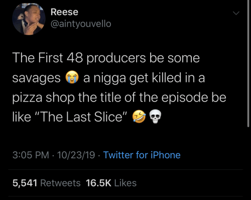 "Slice: Reese  @aintyouvello  The First 48 producers be some  nigga get killed in a  savages  pizza shop the title of the episode be  like ""The Last Slice""  3:05 PM 10/23/19 Twitter for iPhone  5,541 Retweets 16.5K Likes"