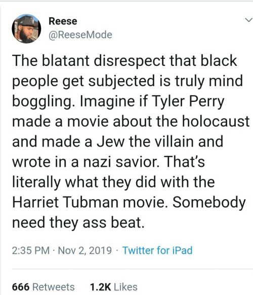 Truly: Reese  @ReeseMode  The blatant disrespect that black  people get subjected is truly mind  boggling. Imagine if Tyler Perry  made a movie about the holocaust  and made a Jew the villain and  wrote in a nazi savior. That's  literally what they did with the  Harriet Tubman movie. Somebody  need they ass beat.  2:35 PM · Nov 2, 2019 · Twitter for iPad  1.2K Likes  666 Retweets