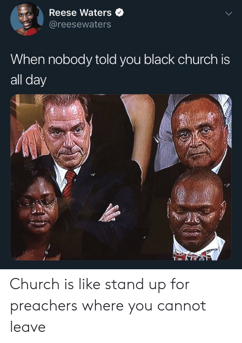 Church, Black, and Day: Reese Waters  @reesewaters  When nobody told you black church is  all day Church is like stand up for preachers where you cannot leave
