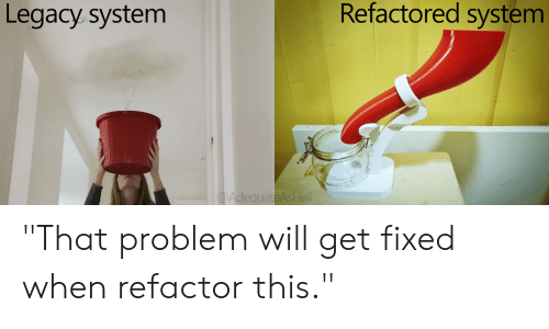 """Refactor: Refactored system  Legacy.system  @AdequateAsHell """"That problem will get fixed when refactor this."""""""
