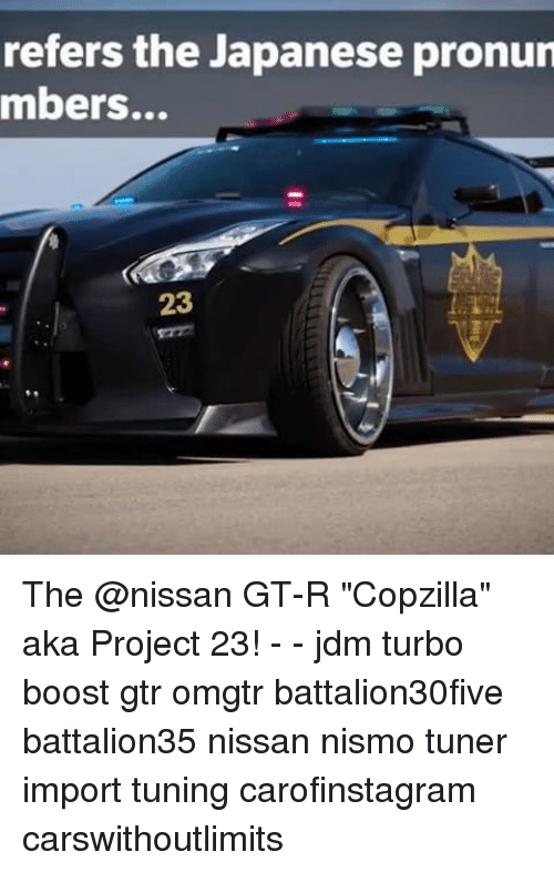"Memes, Boost, and Nissan: refers the Japanese pronun  mbers...  23 The @nissan GT-R ""Copzilla"" aka Project 23! - - jdm turbo boost gtr omgtr battalion30five battalion35 nissan nismo tuner import tuning carofinstagram carswithoutlimits"