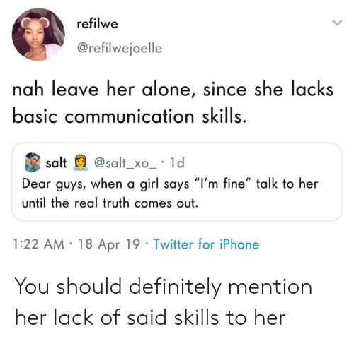 "Leave Her Alone: refilwe  @refilwejoelle  nah leave her alone, since she lacks  basic communication skills  salt@salt_xo_ ld  Dear guys, when a girl says ""l'm fine"" talk to her  until the real truth comes out  1:22 AM 18 Apr 19 Twitter for iPhone You should definitely mention her lack of said skills to her"