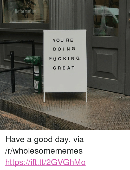 "Fucking, Good, and Via: Reformati  YOU'R E  DOIN G  FUCKING  GREA T  OTE <p>Have a good day. via /r/wholesomememes <a href=""https://ift.tt/2GVGhMo"">https://ift.tt/2GVGhMo</a></p>"