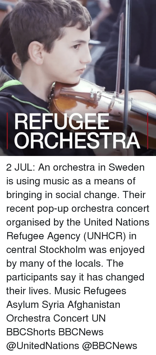 Memes, Music, and Pop: REFUGEE  ORCHESTRA 2 JUL: An orchestra in Sweden is using music as a means of bringing in social change. Their recent pop-up orchestra concert organised by the United Nations Refugee Agency (UNHCR) in central Stockholm was enjoyed by many of the locals. The participants say it has changed their lives. Music Refugees Asylum Syria Afghanistan Orchestra Concert UN BBCShorts BBCNews @UnitedNations @BBCNews