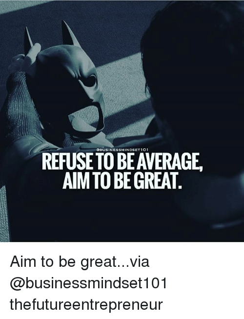 aime: REFUSE TO BE AVERAGE.  AIM TO BE GREAT Aim to be great...via @businessmindset101 thefutureentrepreneur