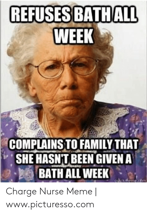 Nurse Meme: REFUSES BATHALL  WEEK  COMPLAINSTO FAMILY THAT  SHE HASN'T BEEN GIVEN A  BATH ALL WEEK  , 2- Charge Nurse Meme | www.picturesso.com