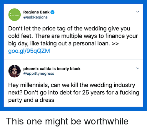 Finance, Fucking, and Party: Regions Bank  @askRegions  REGIONS  Don't let the price tag of the wedding give you  cold feet. There are multiple ways to finance your  big day, like taking out a personal loan. >>  goo.gl/95qQZM  phoenix calida is bearly black  @uppittynegress  Hey millennials, can we Kill the wedding industry  next? Don't go into debt for 25 years for a fucking  party and a dress This one might be worthwhile