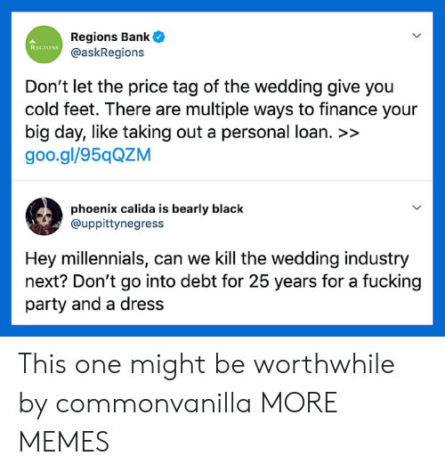 Goo Gl: Regions Bank  @askRegions  REGIONS  Don't let the price tag of the wedding give you  cold feet. There are multiple ways to finance your  big day, like taking out a personal loan. >>  goo.gl/95qQZM  phoenix calida is bearly black  @uppittynegress  Hey millennials, can we Kill the wedding industry  next? Don't go into debt for 25 years for a fucking  party and a dress This one might be worthwhile by commonvanilla MORE MEMES