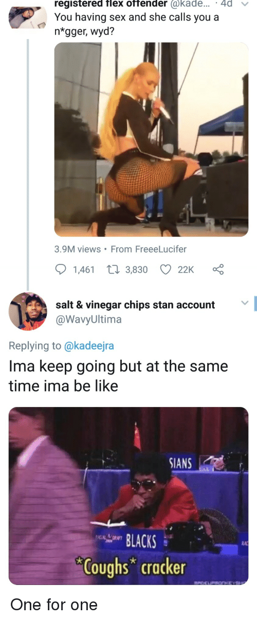 lacks: registered flex offender @kade... 4d v  You having sex and she calls you a  ntgger, wyd?  3.9M views From FreeeLucifer  1,461 t 3,830 22K  salt & vinegar chips stan account  @WavyUltima  Replying to @kadeejra  Ima keep going but at the same  time ima be like  SIANS  LACKS  RA  Coughs cracker One for one