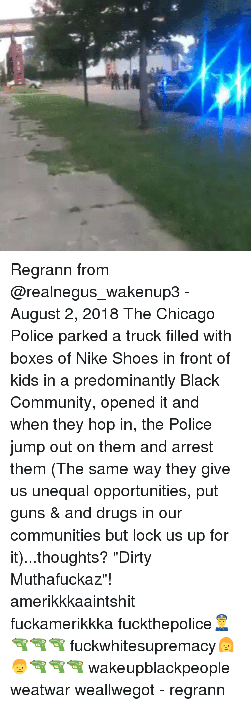 """Jump Out: Regrann from @realnegus_wakenup3 - August 2, 2018 The Chicago Police parked a truck filled with boxes of Nike Shoes in front of kids in a predominantly Black Community, opened it and when they hop in, the Police jump out on them and arrest them (The same way they give us unequal opportunities, put guns & and drugs in our communities but lock us up for it)...thoughts? """"Dirty Muthafuckaz""""! amerikkkaaintshit fuckamerikkka fuckthepolice👮🔫🔫🔫 fuckwhitesupremacy👩👦🔫🔫🔫 wakeupblackpeople weatwar weallwegot - regrann"""