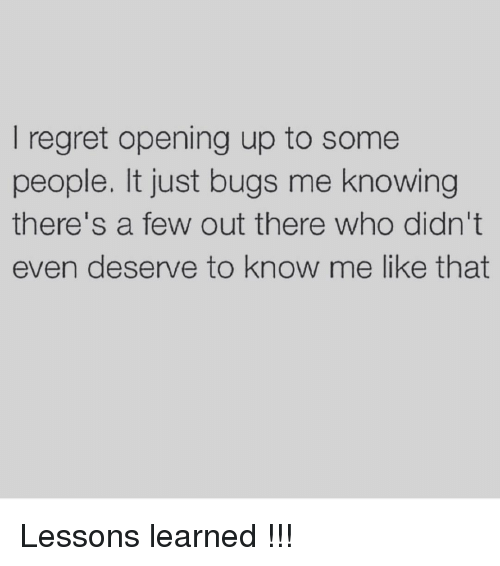 Lessoned: regret opening up to some  people. It just bugs me knowing  there's a few out there who didn't  even deserve to know me like that Lessons learned !!!