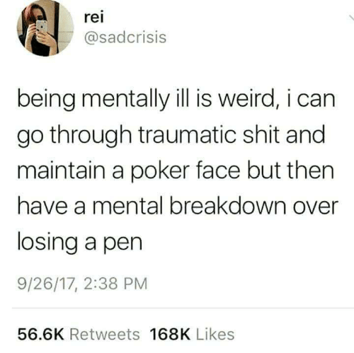 breakdown: rei  asadcrisis  being mentally ill is weird, i can  go through traumatic shit and  maintain a poker face but then  have a mental breakdown over  losing a pen  9/26/17, 2:38 PM  56.6K Retweets 168K Likes