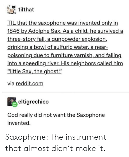 "Furniture: REI  tilthat  TIL that the saxophone was invented only in  1846 by Adolphe Sax. As a child, he survived a  three-story fall, a gunpowder explosion,  drinking a bowl of sulfuric water, a near-  poisoning due to furniture varnish, and falling  into a speeding river. His neighbors called him  ""little Sax, the ghost.""  via reddit.com  eltigrechico  God really did not want the Saxophone  invented. Saxophone: The instrument that almost didn't make it."
