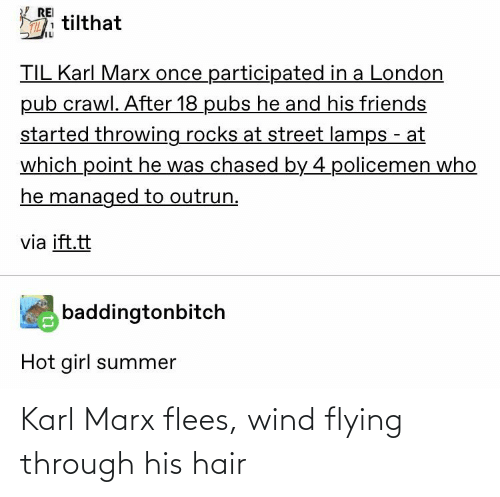 Flying Through: REI  tilthat  TILL  TIL Karl Marx once participated in a London  pub crawl. After 18 pubs he and his friends  started throwing rocks at street lamps - at  which point he was chased by 4 policemen who  he managed to outrun.  via ift.tt  baddingtonbitch  Hot girl summer Karl Marx flees, wind flying through his hair