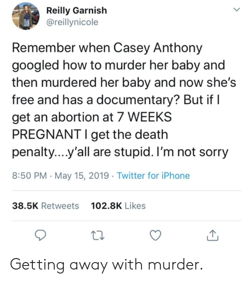 im-not-sorry: Reilly Garnish  @reillynicole  Remember when Casey Anthony  googled how to murder her baby and  then murdered her baby and now she's  free and has a documentary? But if l  get an abortion at 7 WEEKS  PREGNANT I get the death  penalty yall are stupid. I'm not sorry  8:50 PM May 15, 2019 Twitter for iPhone  102.8K Likes  38.5K Retweets Getting away with murder.