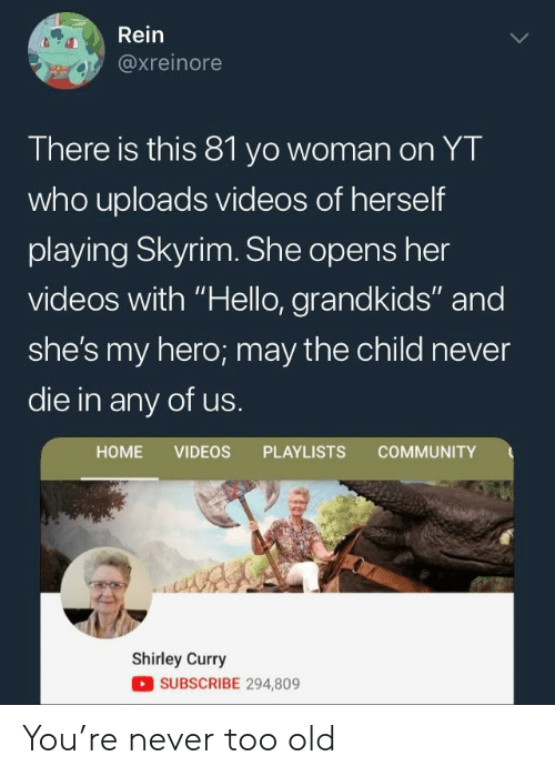 """Community, Hello, and Skyrim: Rein  axreinore  There is this 81 yo woman on YT  who uploads videos of herself  playing Skyrim. She opens her  videos with """"Hello, grandkids"""" and  she's my hero; may the child never  die in any of us.  HOME VIDEOS PLAYLISTS COMMUNITY  Shirley Curry  SUBSCRIBE 294,809 You're never too old"""