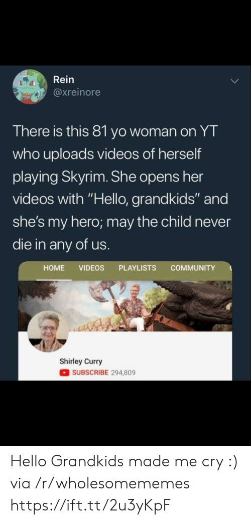 "Community, Hello, and Skyrim: Rein  @xreinore  There is this 81 yo woman on YT  who uploads videos of herself  playing Skyrim. She opens her  videos with ""Hello, grandkids"" and  she's my hero; may the child never  die in any of us  HOME VIDEOS PLAYLISTS COMMUNITY  Shirley Curry  SUBSCRIBE 294,809 Hello Grandkids made me cry :) via /r/wholesomememes https://ift.tt/2u3yKpF"