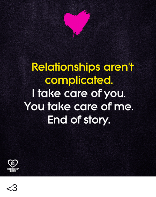 take care of me: Relafionships aren't  complicated  I take care of you.  You take care of me.  End of story.  RO  RELATIONSHIP  QUOTES <3