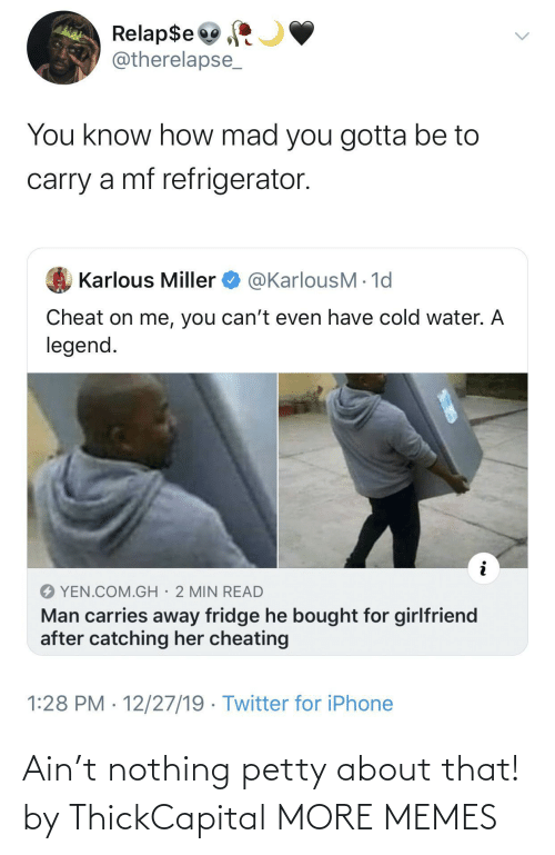 Cheating: Relap$e  @therelapse_  You know how mad you gotta be to  carry a mf refrigerator.  @KarlousM - 1d  Karlous Miller  Cheat on me, you can't even have cold water. A  legend.  YEN.COM.GH· 2 MIN READ  Man carries away fridge he bought for girlfriend  after catching her cheating  1:28 PM · 12/27/19 · Twitter for iPhone Ain't nothing petty about that! by ThickCapital MORE MEMES