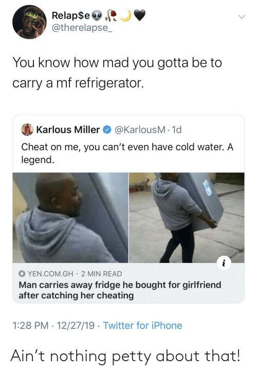 Cheating: Relap$e  @therelapse_  You know how mad you gotta be to  carry a mf refrigerator.  @KarlousM - 1d  Karlous Miller  Cheat on me, you can't even have cold water. A  legend.  YEN.COM.GH· 2 MIN READ  Man carries away fridge he bought for girlfriend  after catching her cheating  1:28 PM · 12/27/19 · Twitter for iPhone Ain't nothing petty about that!