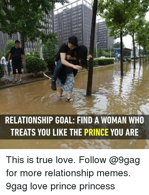 Relationship Goal: RELATIONSHIP GOAL: FIND A WOMAN WHO  TREATS YOU LIKE THE PRINCE YOU ARE This is true love. Follow @9gag for more relationship memes. 9gag love prince princess