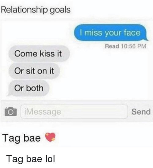 Bae, Funny, and Goals: Relationship goals  I miss your face  Read 10:56 PM  Come kiss it  Or sit on it  Or both  O iMessage  Send  Tag bae Tag bae lol