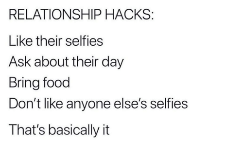 Dank, Food, and 🤖: RELATIONSHIP HACKS:  Like their selfies  Ask about their day  Bring food  Don't like anyone else's selfies  That's basically it
