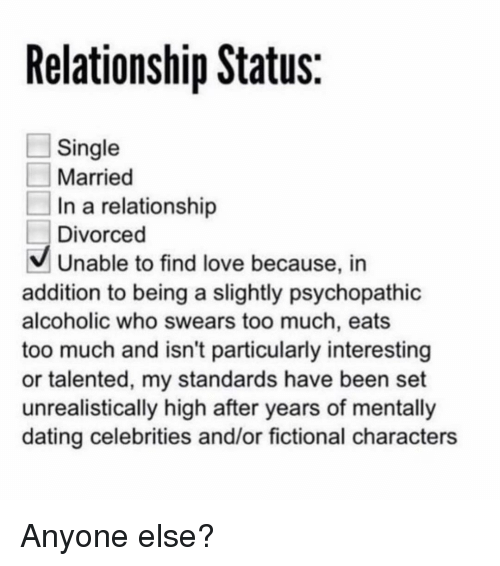 Dating, Love, and Too Much: Relationship Status  Single  Married  In a relationship  Divorced  Unable to find love because, in  addition to being a slightly psychopathic  alcoholic who swears too much, eats  too much and isn't particularly interesting  or talented, my standards have been set  unrealistically high after years of mentally  dating celebrities and/or fictional characters Anyone else?