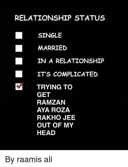 Jees: RELATIONSHIP STATUS  SINGLE  MARRIED  IN A RELATIONSHIP  ITS COMPLICATED  TRYING TO  GET  RAMZAN  AYA ROZA  RAKHO JEE  OUT OF MY  HEAD By raamis ali