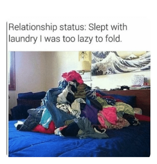 Relationship Status: Relationship status: Slept with  laundry I was too lazy to fold.