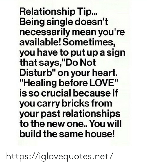"sign: Relationship Tip.  Being single doesn't  necessarily mean you're  available! Sometimes,  you have to put up a sign  that says,""Do Not  Disturb"" on your heart.  ""Healing before LOVE""  is so crucial because If  you carry bricks from  your past relationships  to the new one. You will  build the same house! https://iglovequotes.net/"