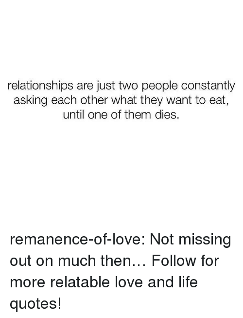 Missing Out: relationships are just two people constantly  asking each other what they want to eat  until one of them dies. remanence-of-love:  Not missing out on much then…  Follow for more relatable love and life quotes!
