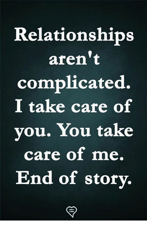take care of me: Relationships  aren't  complicated.  I take care of  you. You take  care of me.  End of storv,