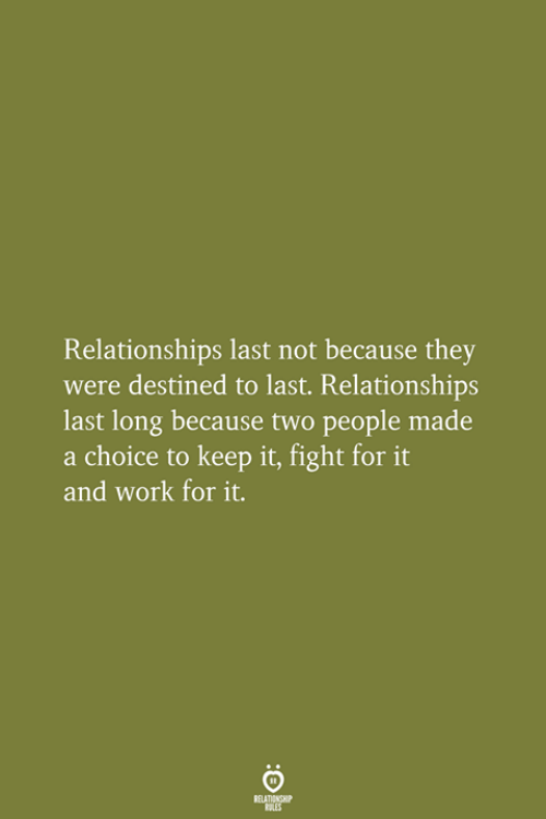 Relationships, Work, and Fight: Relationships last not because they  were destined to last. Relationships  last long because two people made  a choice to keep it, fight for  and work for it.  RELATIONSHIP  LES