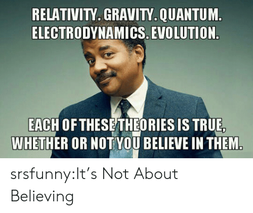 True, Tumblr, and Blog: RELATIVITY. GRAVITY.QUANTUM  ELECTRODYNAMICS. EVOLUTION  EACH OF THESETHEORIES IS TRUE  WHETHER OR NOT YOU BELIEVE IN THEM srsfunny:It's Not About Believing