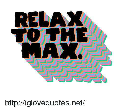 Http, Net, and Href: RELAX  TO THE  MAX http://iglovequotes.net/