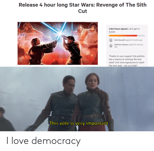 thanks: Release 4 hour long Star Wars: Revenge of The Sith  Cut  3,843 have signed. Let's get to  5,000!  Nick Buzzelli signed 8 minutes ago  Matthew Maness signed 10 minutes  ago  Thanks to your support this petition  has a chance at winning! We only  need 1,140 more signatures to reach  the next goal - can you help?  PAEESE  This vote is very important I love democracy
