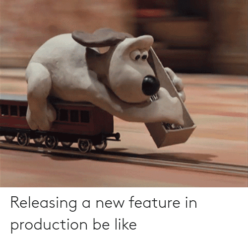 Production: Releasing a new feature in production be like