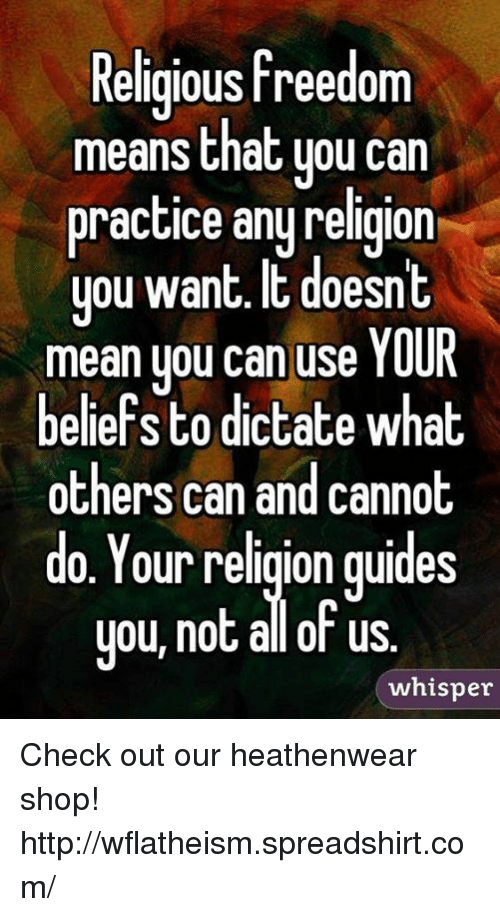 Memes, Http, and Mean: Religious freedom  means that uou can  practice anu religion  you want. IE doesn  you want. t doesnt  mean uou can use YOUR  beliefs to dictate what  others can and cannot  do. Your religion quides  you, not allot us  ou, not al of us  whisper Check out our heathenwear shop! http://wflatheism.spreadshirt.com/