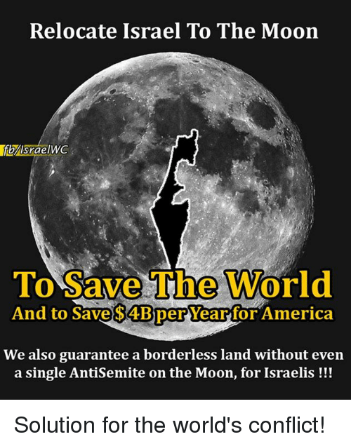 Antisemitism: Relocate Israel To The Moon  Srae  To Save The World  And to Save $4Bper Year for America  We also guarantee a borderless land without even  a single Antisemite on the Moon, for Israelis Solution for the world's conflict!
