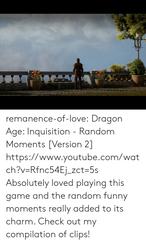 compilation: remanence-of-love:  Dragon Age:  Inquisition - Random Moments [Version 2]  https://www.youtube.com/watch?v=Rfnc54Ej_zct=5s  Absolutely loved playing this game and the random funny moments really added to its charm. Check out my compilation of clips!
