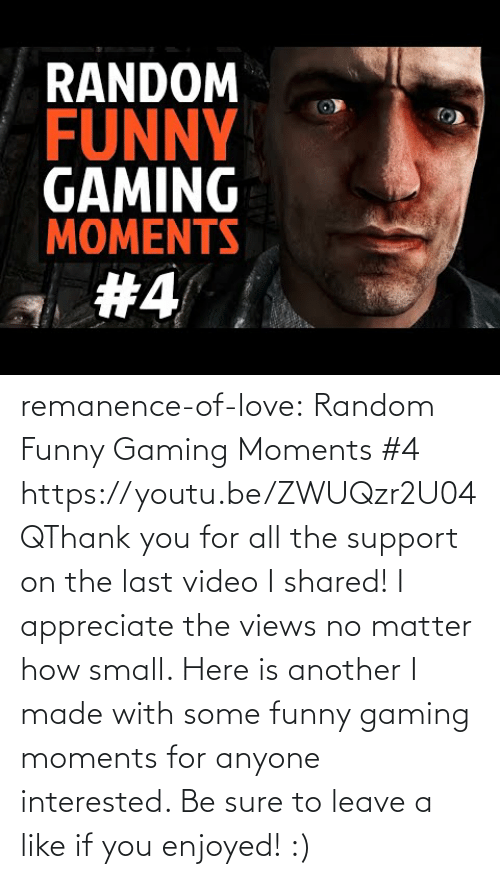 views: remanence-of-love:  Random Funny Gaming Moments #4 https://youtu.be/ZWUQzr2U04QThank you for all the support on the last video I shared! I appreciate the views no matter how small. Here is another I made with some funny gaming moments for anyone interested. Be sure to leave a like if you enjoyed! :)