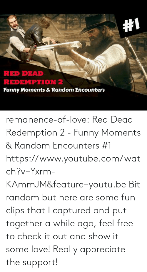 Bit: remanence-of-love: Red Dead Redemption 2 - Funny Moments & Random Encounters #1  https://www.youtube.com/watch?v=Yxrm-KAmmJM&feature=youtu.be Bit random but here are some fun clips that I captured and put together a while ago, feel free to check it out and show it some love! Really appreciate the support!