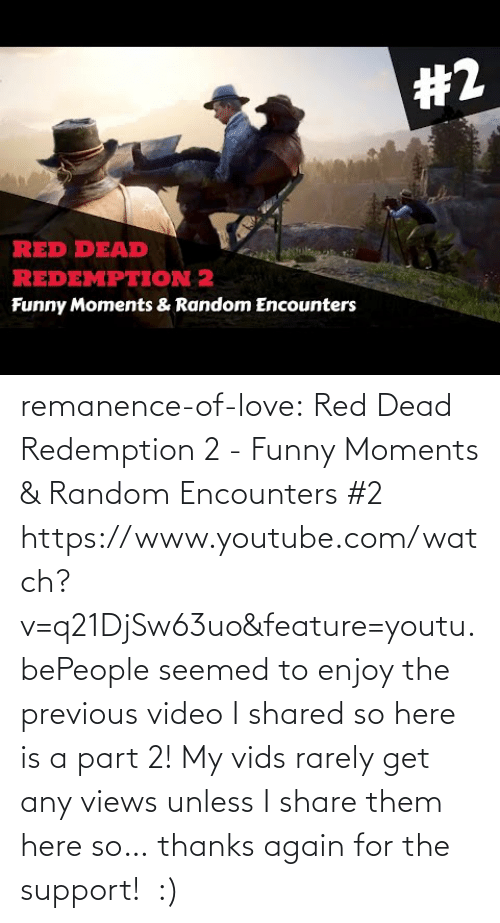 views: remanence-of-love:  Red Dead Redemption 2 - Funny Moments & Random Encounters #2 https://www.youtube.com/watch?v=q21DjSw63uo&feature=youtu.bePeople seemed to enjoy the previous video I shared so here is a part 2! My vids rarely get any views unless I share them here so… thanks again for the support!  :)