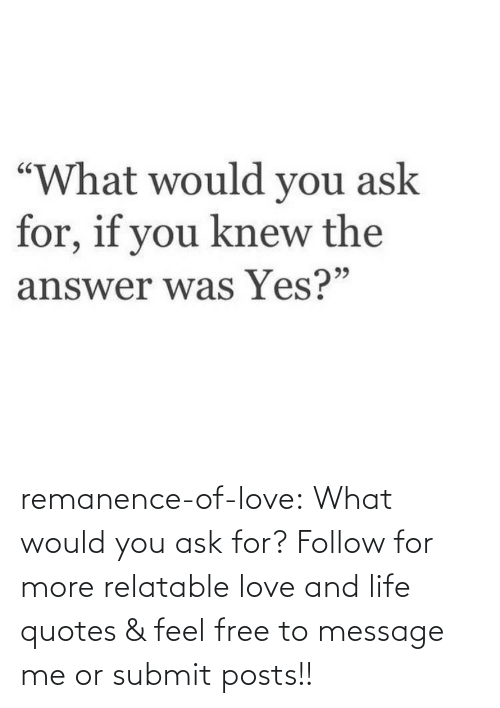Quotes: remanence-of-love:  What would you ask for?   Follow for more relatable love and life quotes    & feel free to message me or submit posts!!