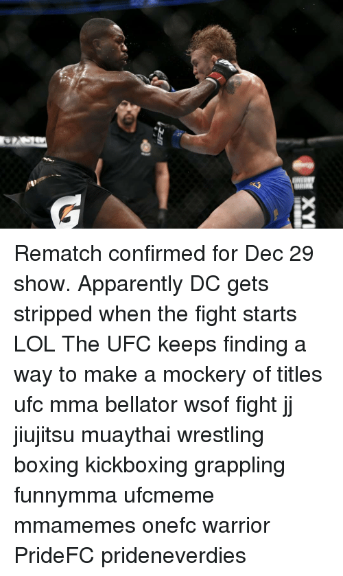 Bellator: Rematch confirmed for Dec 29 show. Apparently DC gets stripped when the fight starts LOL The UFC keeps finding a way to make a mockery of titles ufc mma bellator wsof fight jj jiujitsu muaythai wrestling boxing kickboxing grappling funnymma ufcmeme mmamemes onefc warrior PrideFC prideneverdies