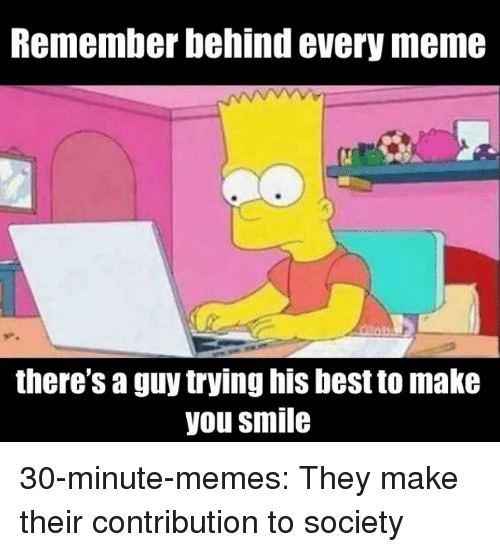 Every Meme: Remember behind every meme  there's a guy trying his best to make  you smile 30-minute-memes:  They make their contribution to society