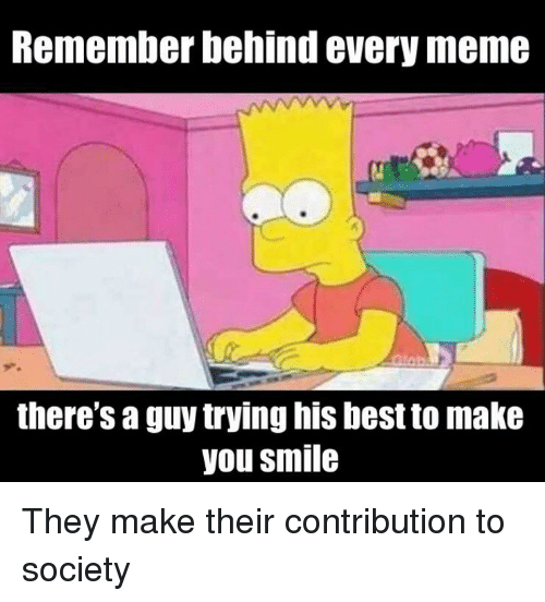 Every Meme: Remember behind every meme  there's a guy trying his best to make  you smile They make their contribution to society