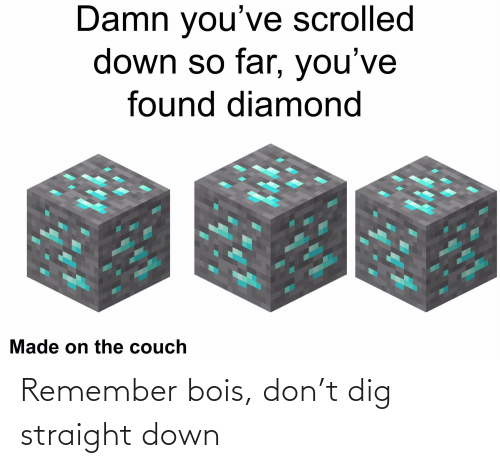 remember: Remember bois, don't dig straight down
