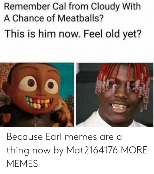 Dank, Memes, and Target: Remember Cal from Cloudy With  A Chance of Meatballs?  This is him now. Feel old yet?  0 Because Earl memes are a thing now by Mat2164176 MORE MEMES
